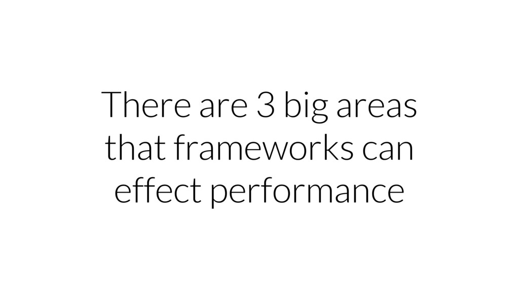 There are 3 big areas that frameworks can effec...
