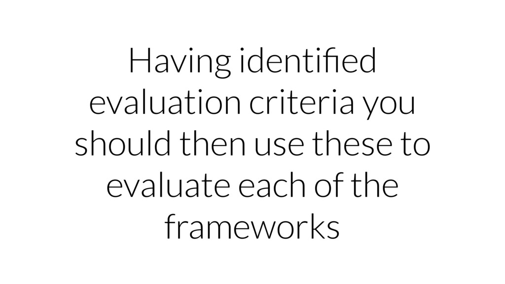 Having identified evaluation criteria you should...