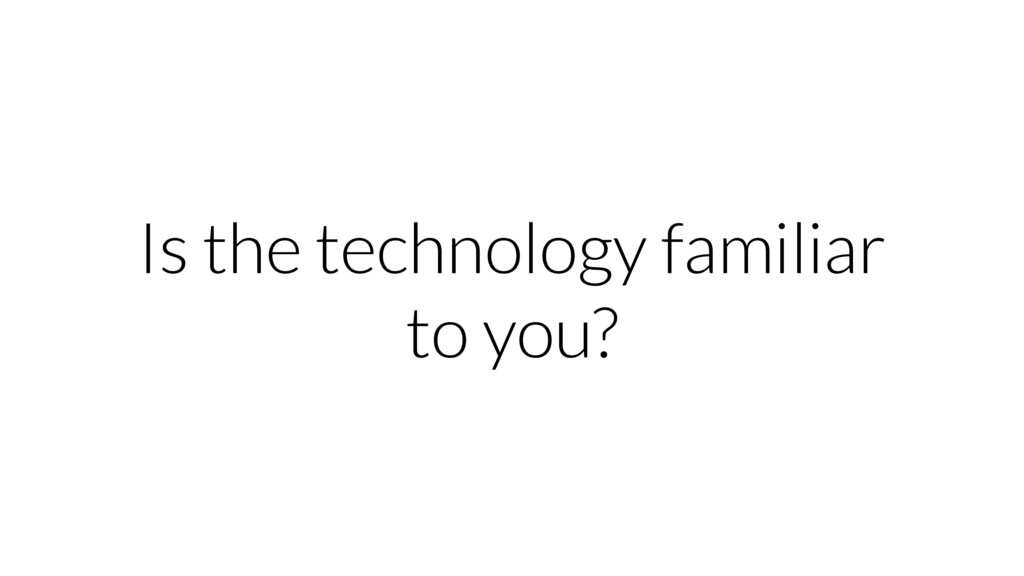 Is the technology familiar to you?