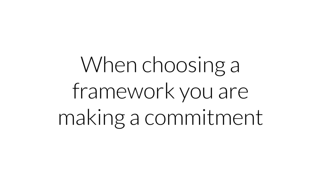 When choosing a framework you are making a comm...