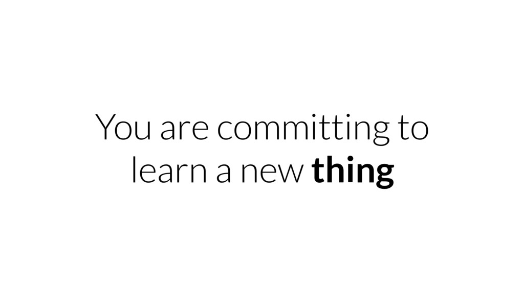 You are committing to learn a new thing