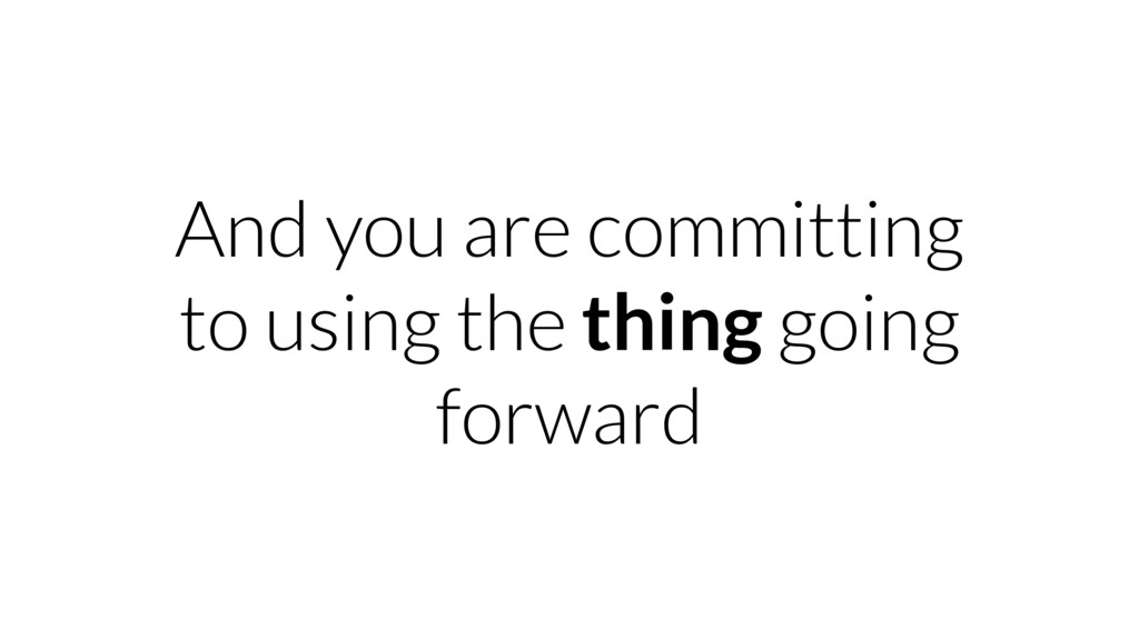 And you are committing to using the thing going...