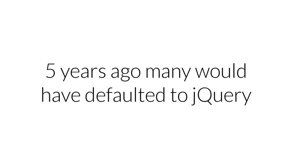 5 years ago many would have defaulted to jQuery