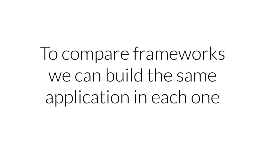 To compare frameworks we can build the same app...