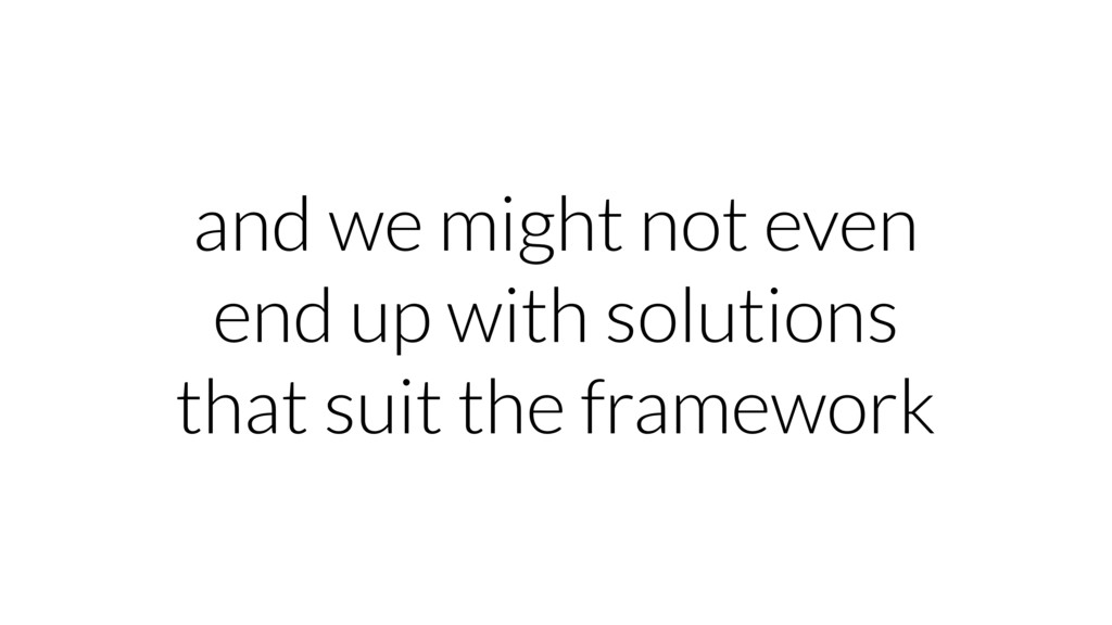 and we might not even end up with solutions tha...