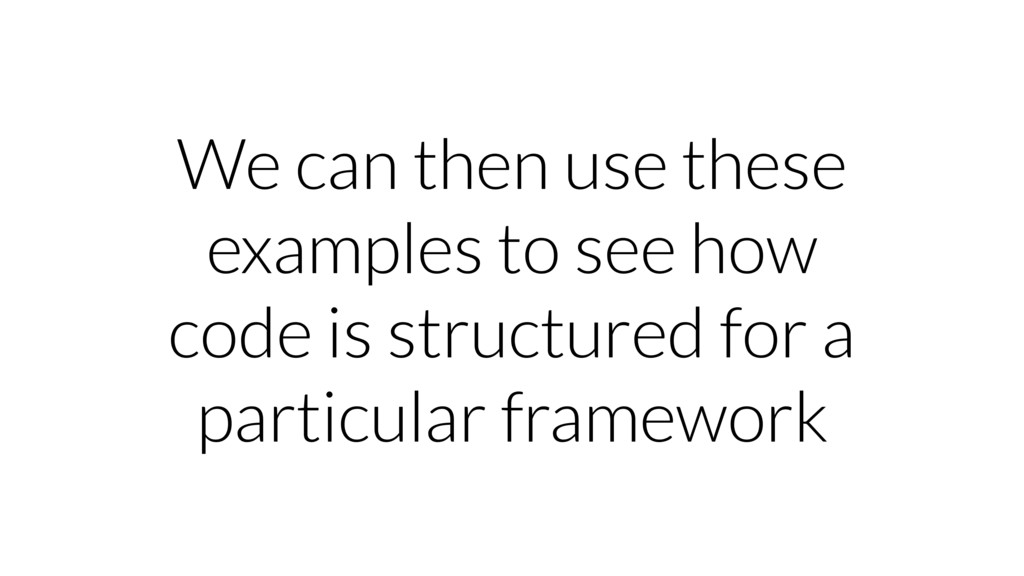We can then use these examples to see how code ...