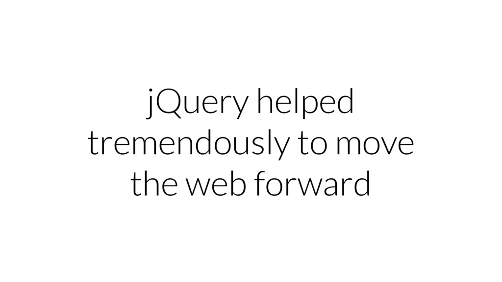 jQuery helped tremendously to move the web forw...