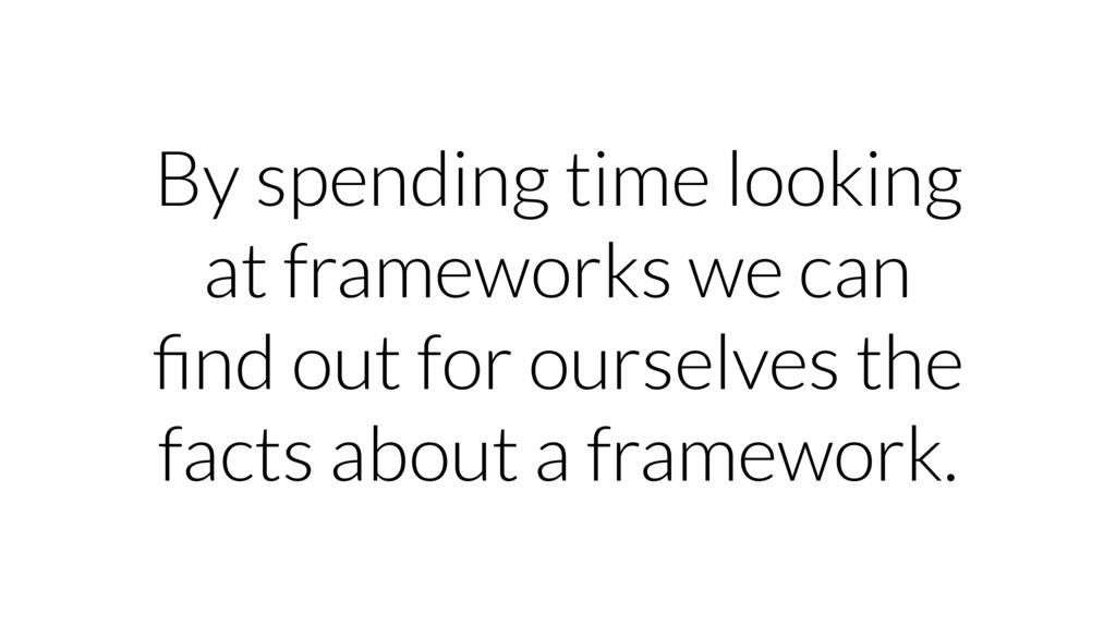 By spending time looking at frameworks we can fi...
