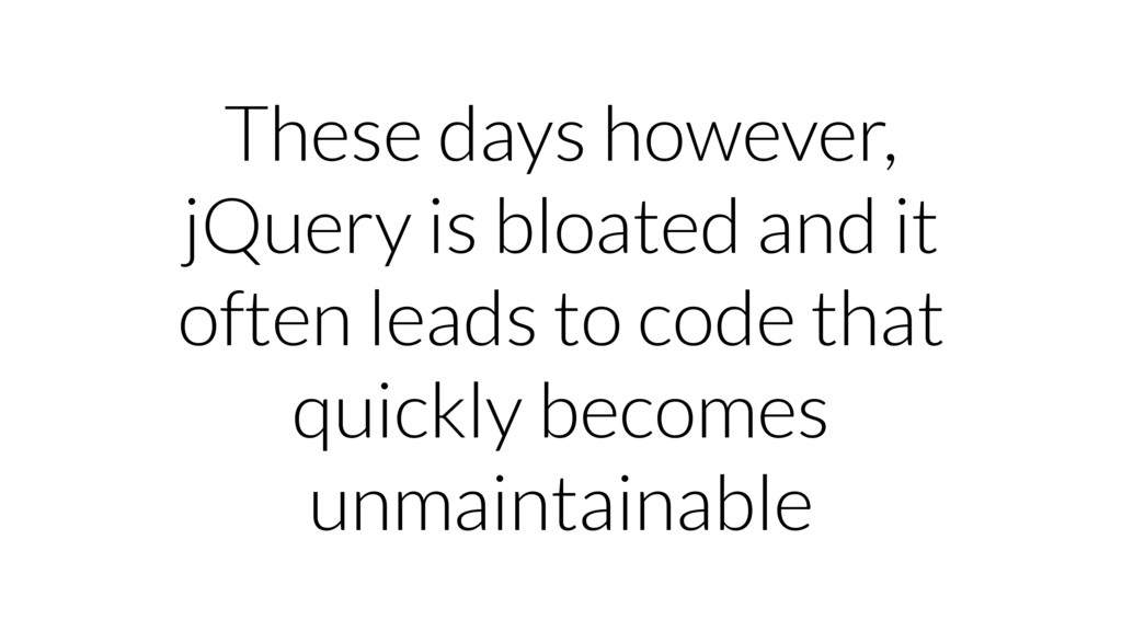 These days however, jQuery is bloated and it of...
