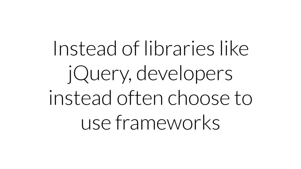 Instead of libraries like jQuery, developers in...