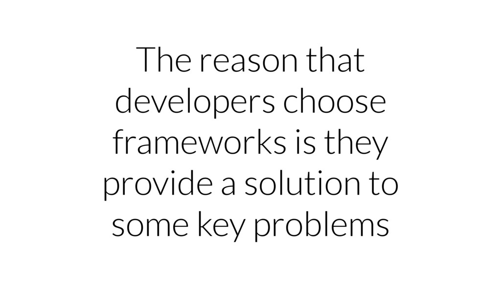 The reason that developers choose frameworks is...