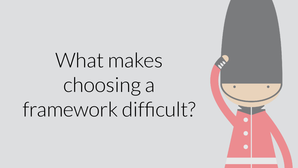 What makes choosing a framework difficult?