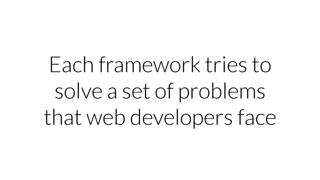 Each framework tries to solve a set of problems...
