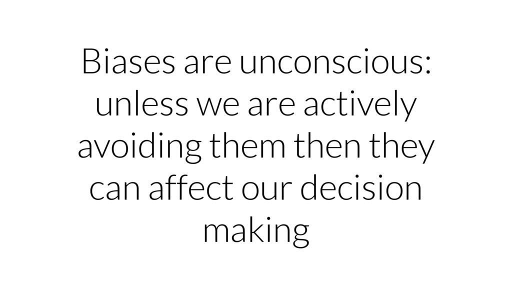 Biases are unconscious: unless we are actively ...