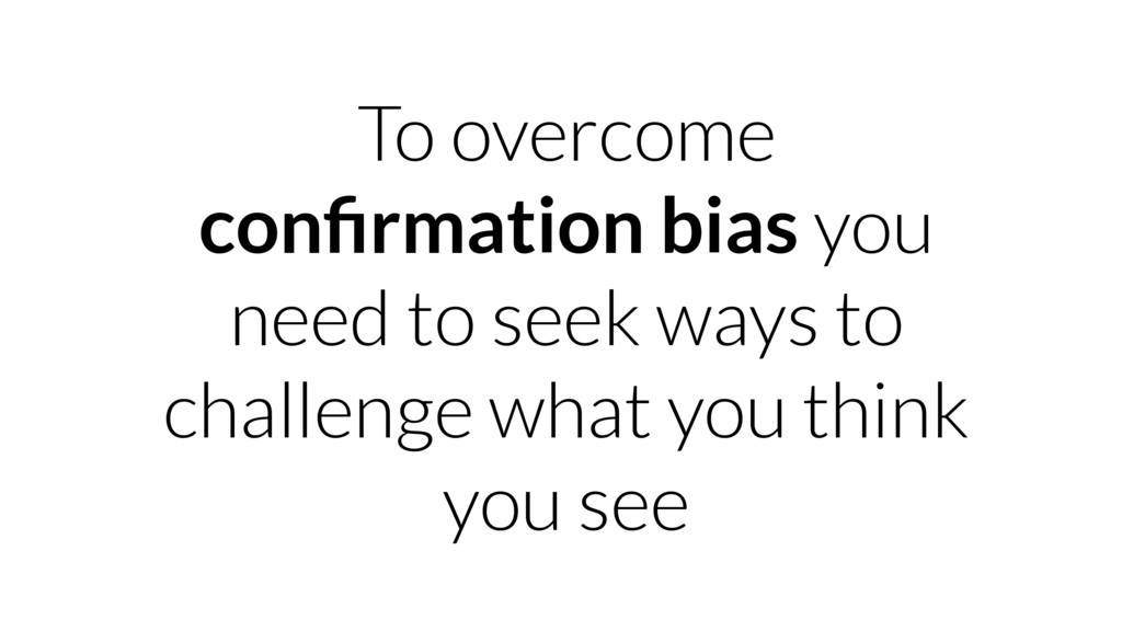 To overcome confirmation bias you need to seek w...