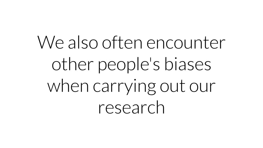We also often encounter other people's biases w...