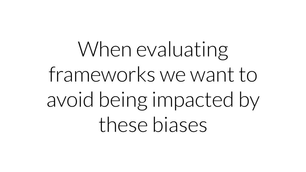 When evaluating frameworks we want to avoid bei...