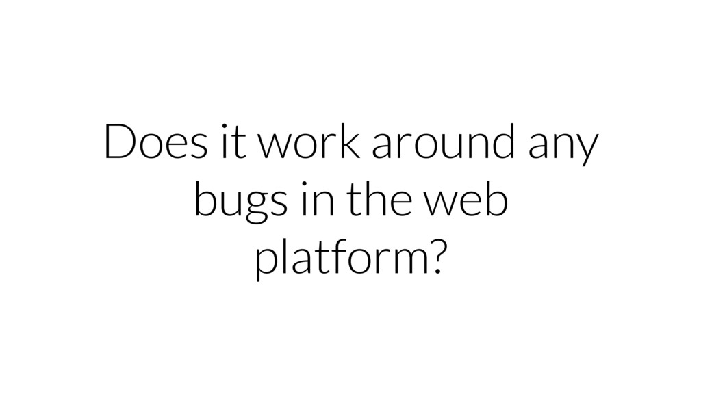 Does it work around any bugs in the web platfor...
