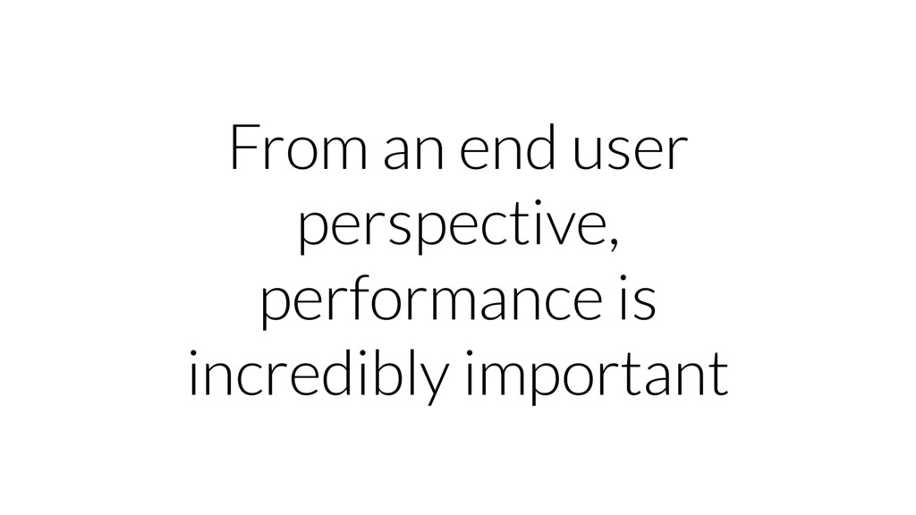 From an end user perspective, performance is in...