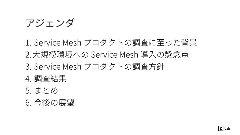 アジェンダ 1. Service Mesh プロダクトの調査に⾄った背景 2.⼤規模環境への ...