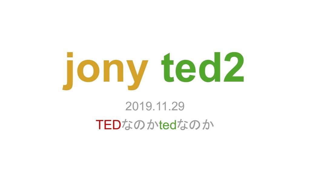 jony ted2 2019.11.29 TEDなのかtedなのか