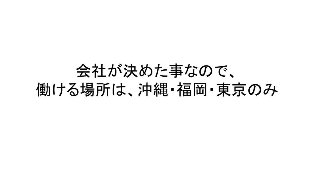 会社が決めた事なので、 働ける場所は、沖縄・福岡・東京のみ