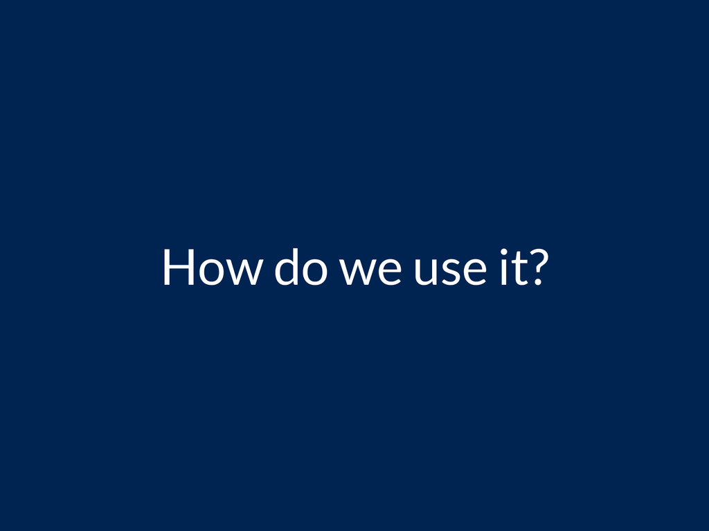 How do we use it?