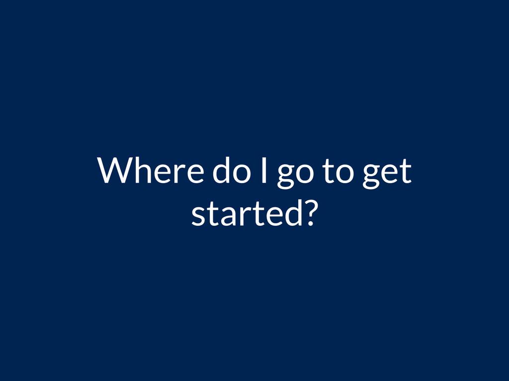 Where do I go to get started?
