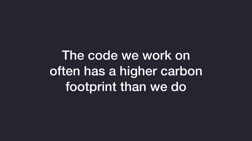 The code we work on often has a higher carbon f...