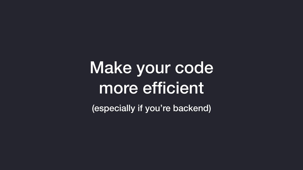 Make your code more efficient (especially if you...