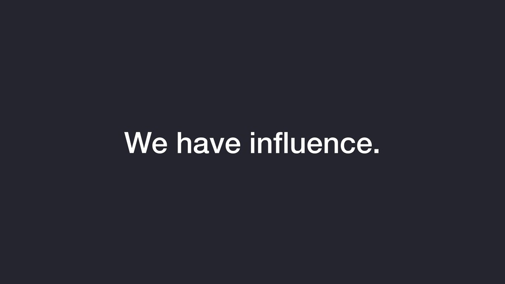We have influence.