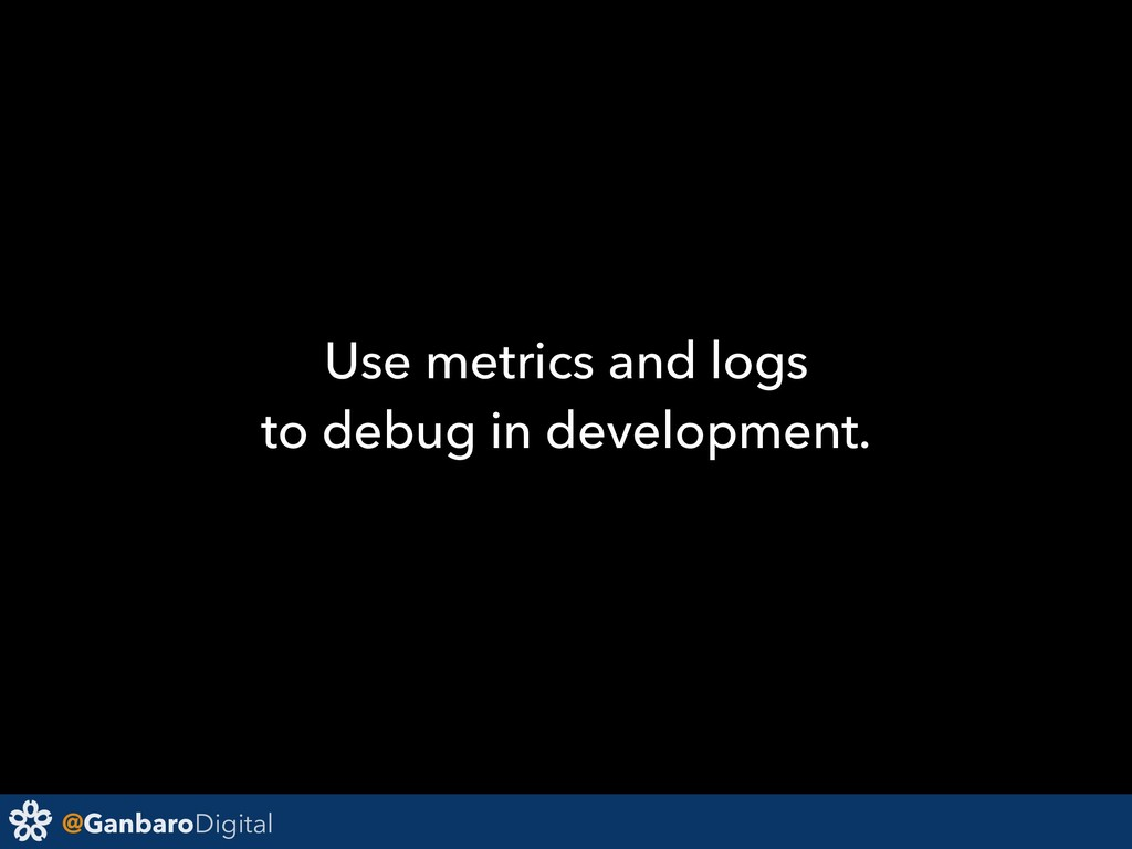 @GanbaroDigital Use metrics and logs to debug i...
