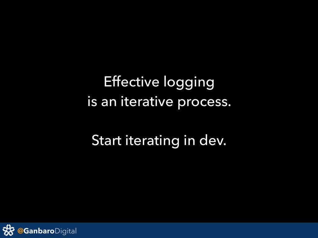 @GanbaroDigital Effective logging is an iterati...