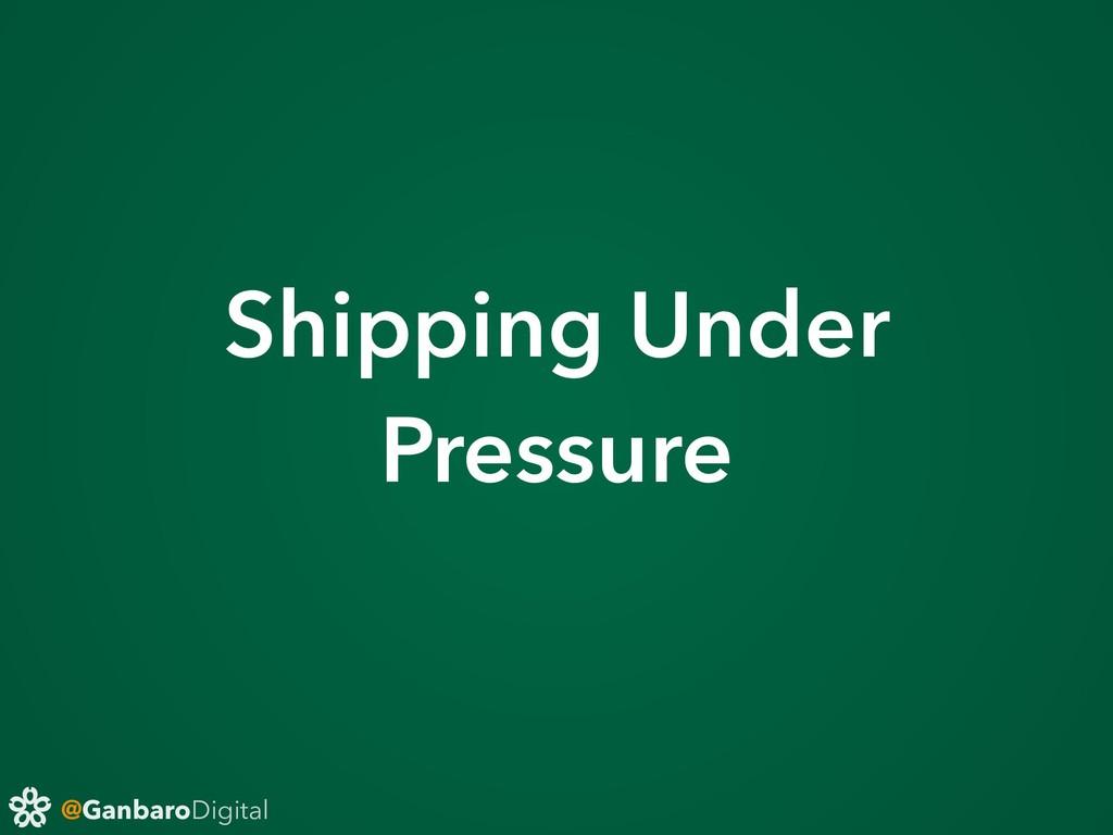 @GanbaroDigital Shipping Under Pressure