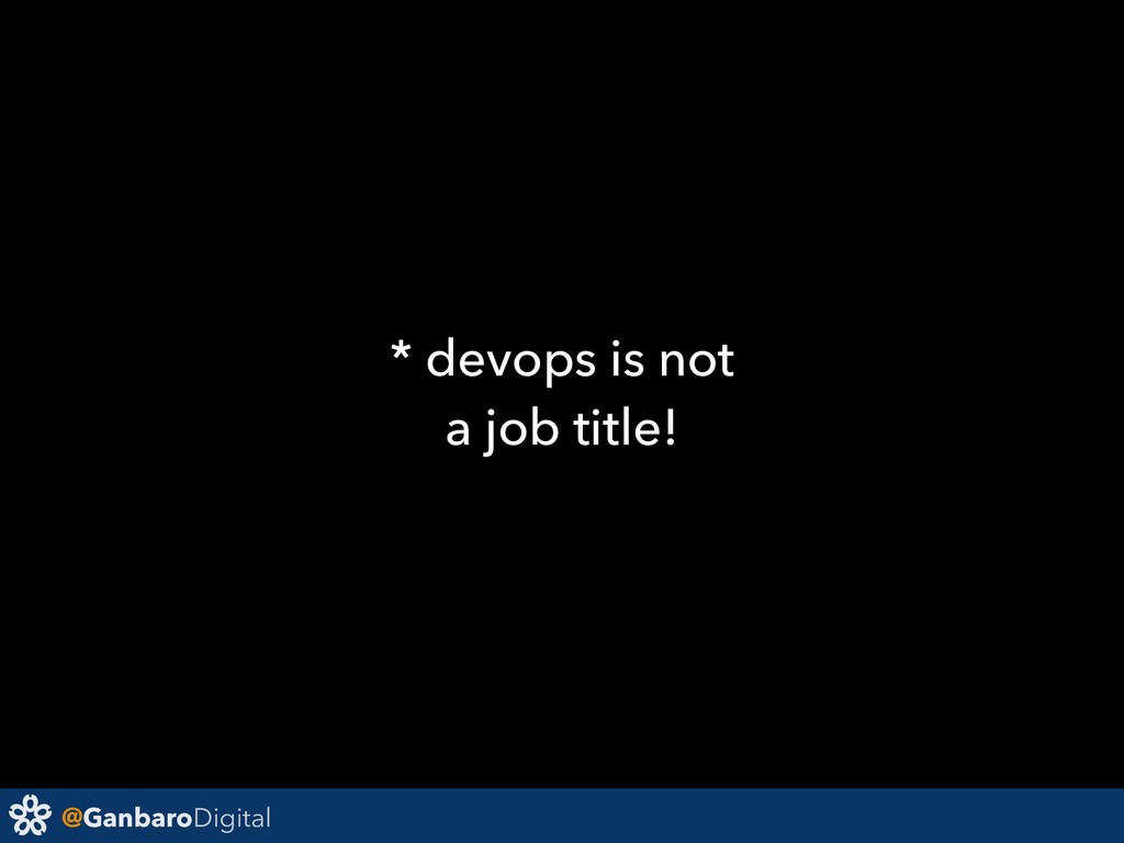 @GanbaroDigital * devops is not a job title!