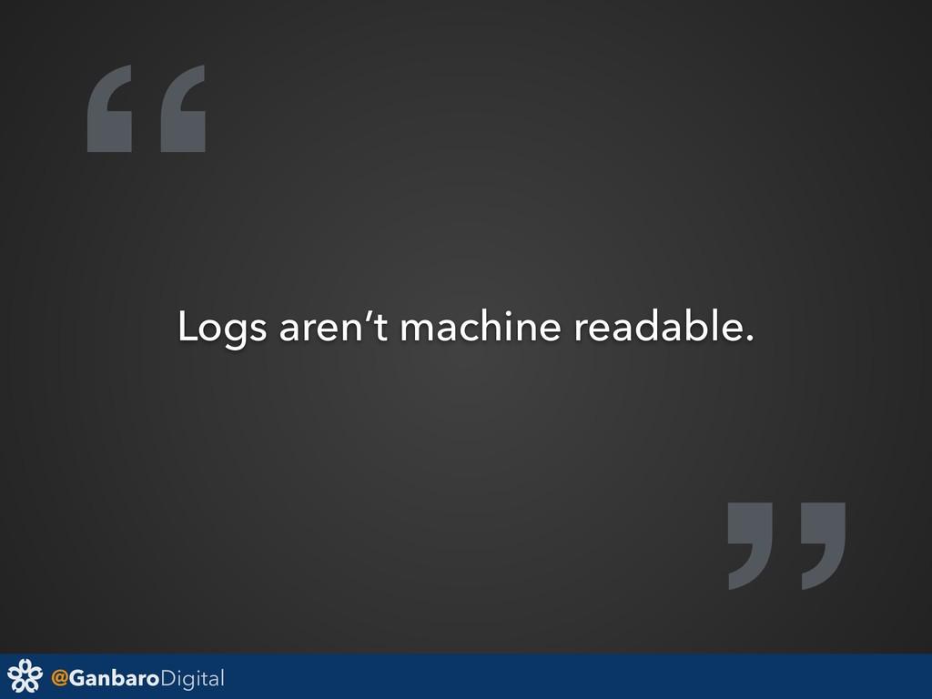 "@GanbaroDigital "" Logs aren't machine readable."