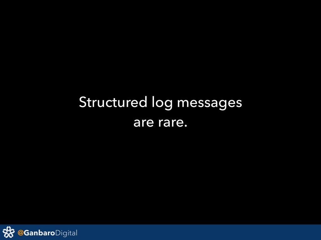 @GanbaroDigital Structured log messages are rar...