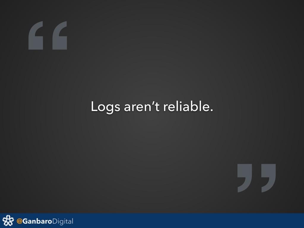 "@GanbaroDigital "" Logs aren't reliable."
