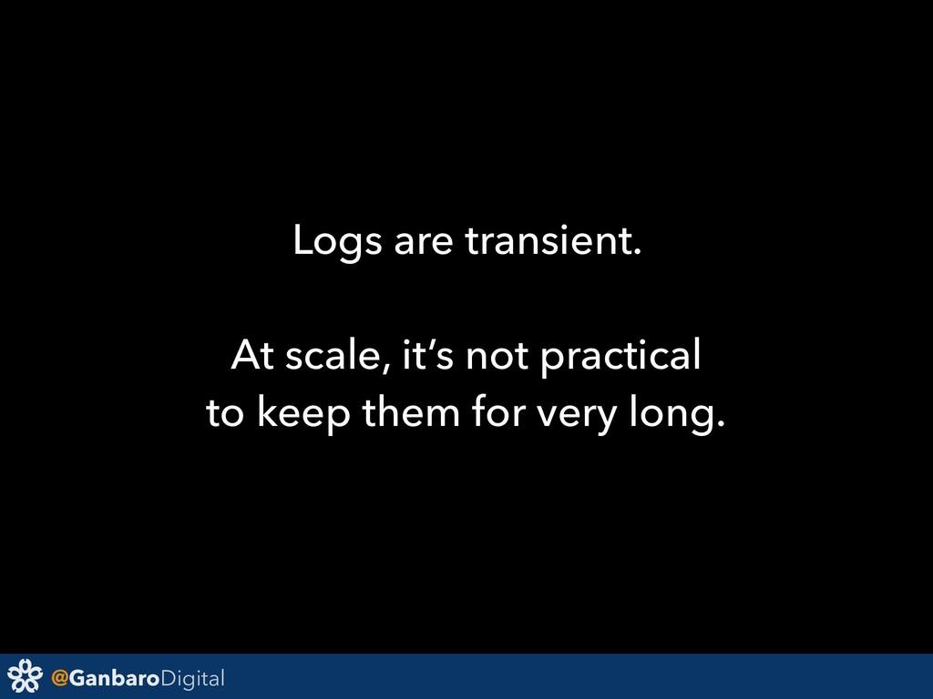 @GanbaroDigital Logs are transient. At scale, i...