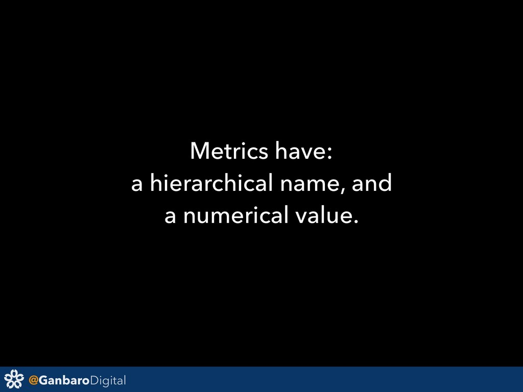 @GanbaroDigital Metrics have: a hierarchical na...
