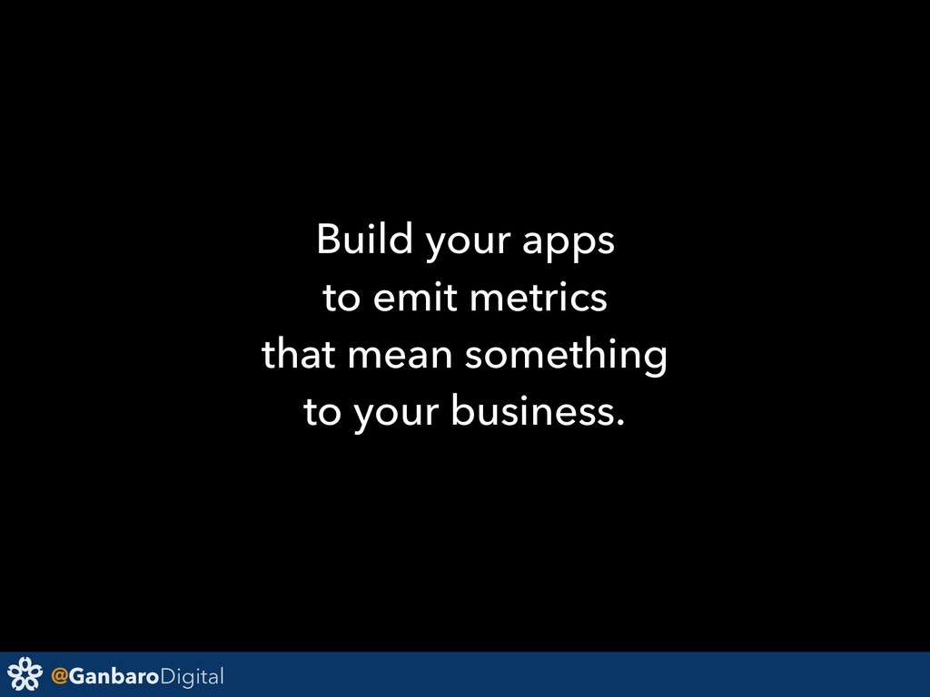 @GanbaroDigital Build your apps to emit metrics...