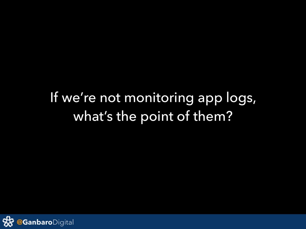 @GanbaroDigital If we're not monitoring app log...