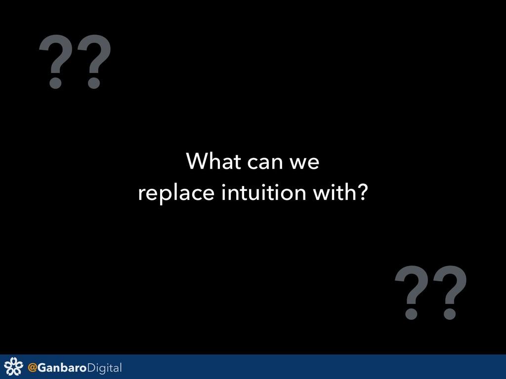 @GanbaroDigital ?? ?? What can we replace intui...