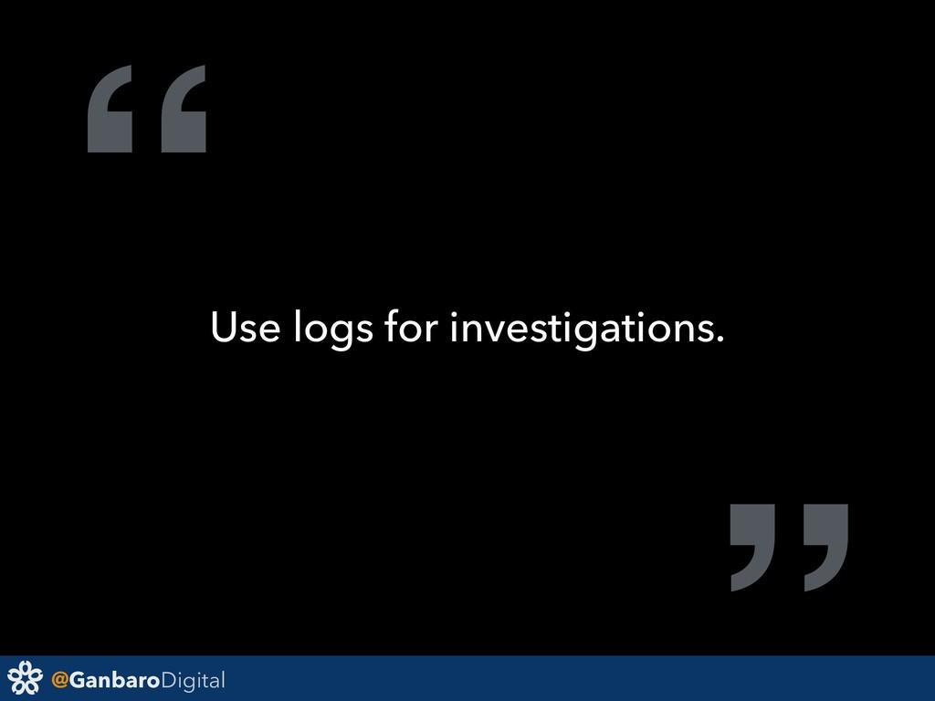 "@GanbaroDigital "" Use logs for investigations."