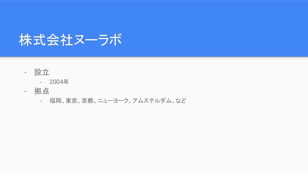 株式会社ヌーラボ - 設立 - 2004年 - 拠点 - 福岡、東京、京都、ニューヨーク、アム...
