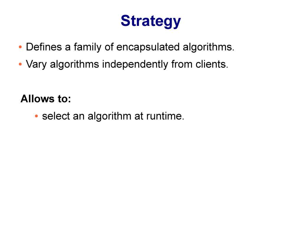 Strategy ● Defines a family of encapsulated alg...
