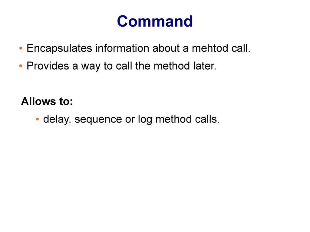 Command ● Encapsulates information about a meht...