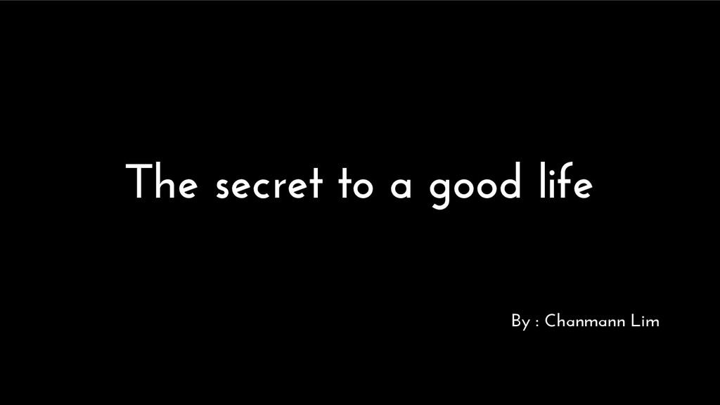 The secret to a good life By : Chanmann Lim