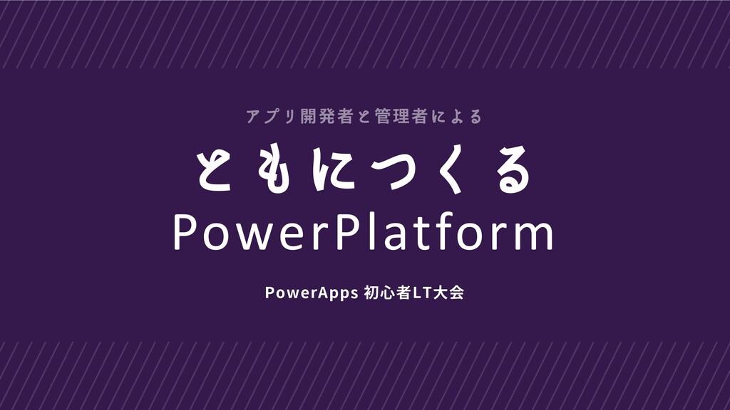 ともにつくる PowerPlatform PowerApps 初心者LT大会