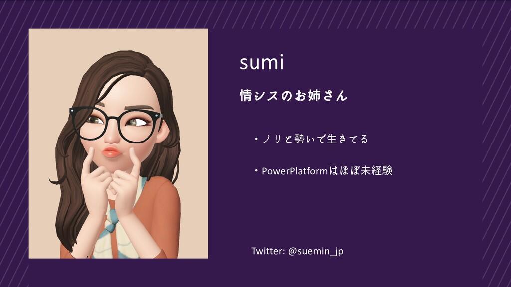 sumi 情シスのお姉さん ・ノリと勢いで生きてる ・PowerPlatformはほぼ未経験 ...